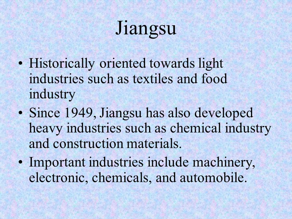 Jiangsu Historically oriented towards light industries such as textiles and food industry Since 1949, Jiangsu has also developed heavy industries such as chemical industry and construction materials.