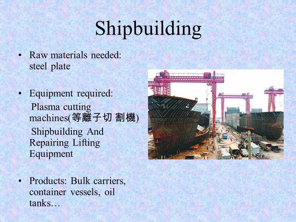 Shipbuilding Raw materials needed: steel plate Equipment required: Plasma cutting machines( 等離子切 割機 ) Shipbuilding And Repairing Lifting Equipment Products: Bulk carriers, container vessels, oil tanks…