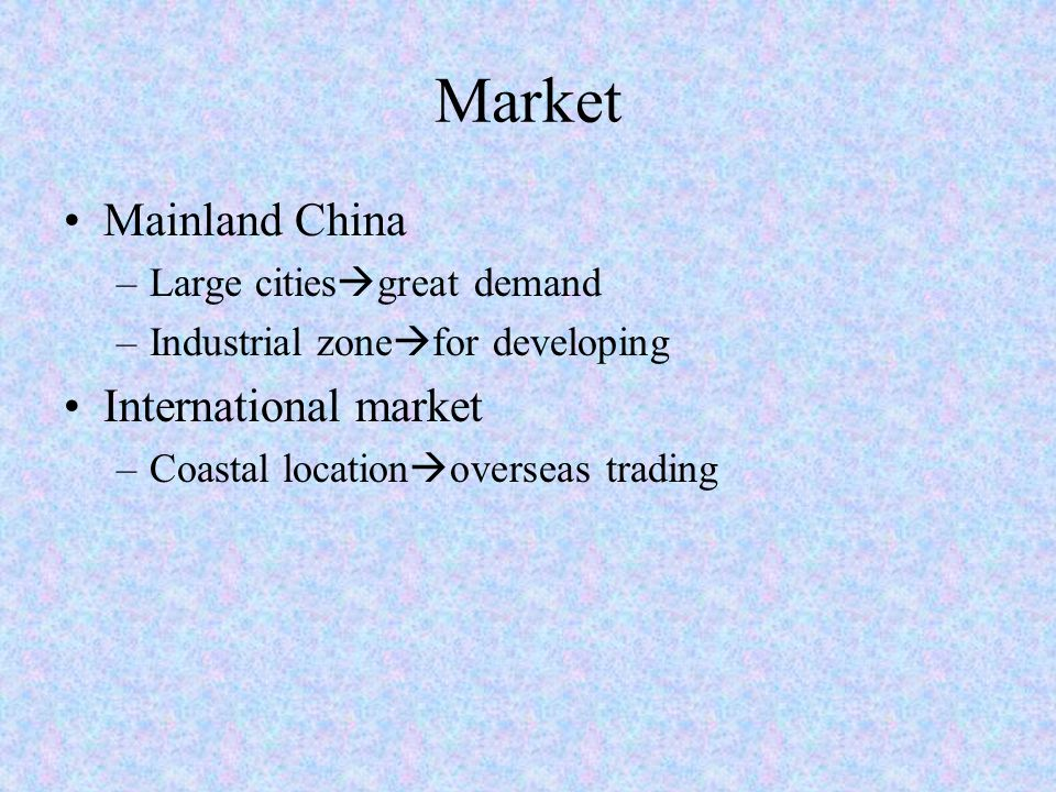 Market Mainland China –Large cities  great demand –Industrial zone  for developing International market –Coastal location  overseas trading