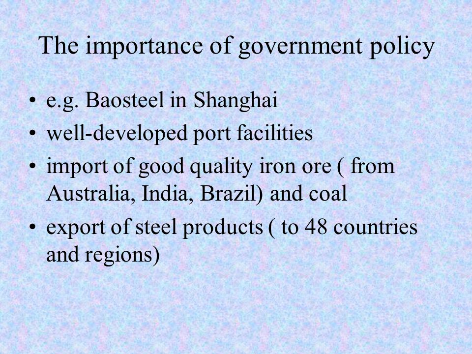The importance of government policy e.g. Baosteel in Shanghai well-developed port facilities import of good quality iron ore ( from Australia, India,