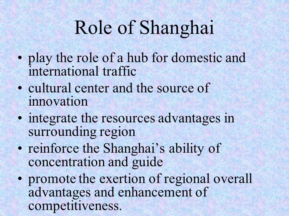 Role of Shanghai play the role of a hub for domestic and international traffic cultural center and the source of innovation integrate the resources advantages in surrounding region reinforce the Shanghai's ability of concentration and guide promote the exertion of regional overall advantages and enhancement of competitiveness.