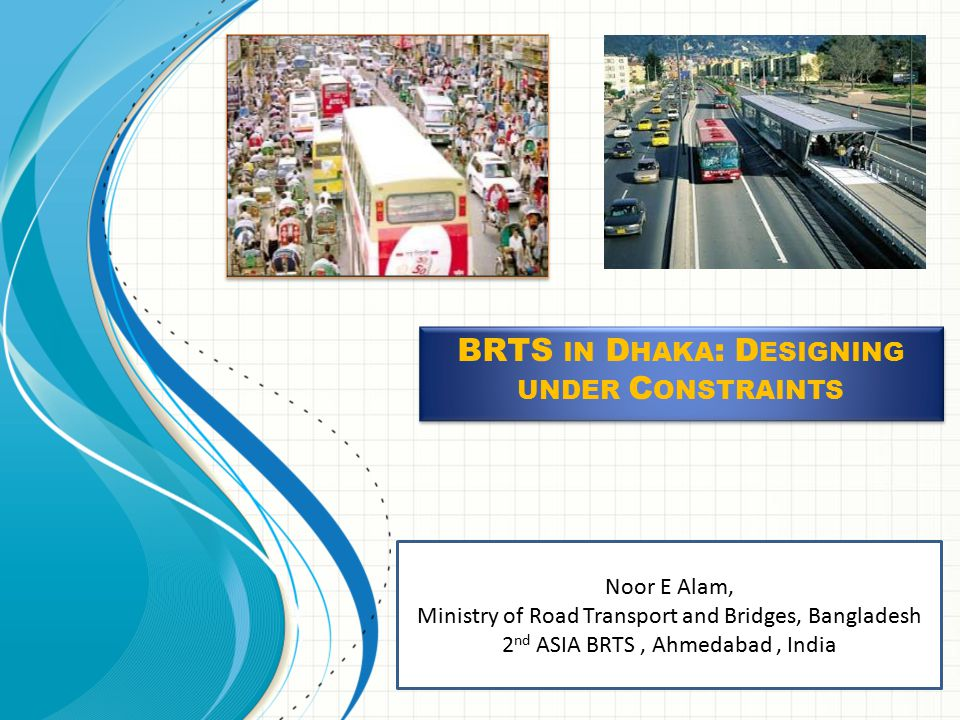 Noor E Alam, Ministry of Road Transport and Bridges, Bangladesh 2 nd ASIA BRTS, Ahmedabad, India BRTS IN D HAKA : D ESIGNING UNDER C ONSTRAINTS