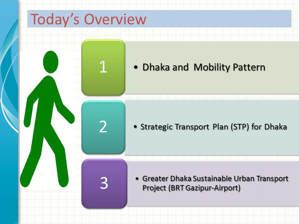 Dhaka and Mobility PatternDhaka and Mobility Pattern 1 Strategic Transport Plan (STP) for DhakaStrategic Transport Plan (STP) for Dhaka 2 Greater Dhaka Sustainable Urban Transport Project (BRT Gazipur-Airport)Greater Dhaka Sustainable Urban Transport Project (BRT Gazipur-Airport) 3 Today's Overview