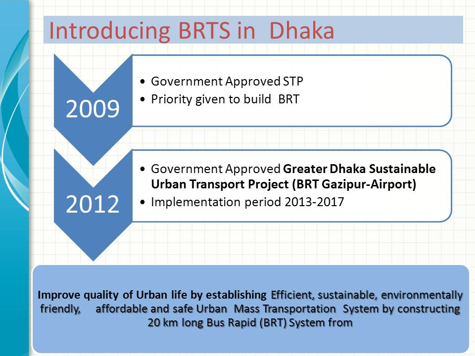 Introducing BRTS in Dhaka 2009 Government Approved STP Priority given to build BRT 2012 Government Approved Greater Dhaka Sustainable Urban Transport Project (BRT Gazipur-Airport) Implementation period 2013-2017 Efficient, sustainable, environmentally friendly, affordable and safe Urban Mass Transportation System by constructing 20 km long Bus Rapid (BRT) System from Improve quality of Urban life by establishing Efficient, sustainable, environmentally friendly, affordable and safe Urban Mass Transportation System by constructing 20 km long Bus Rapid (BRT) System from