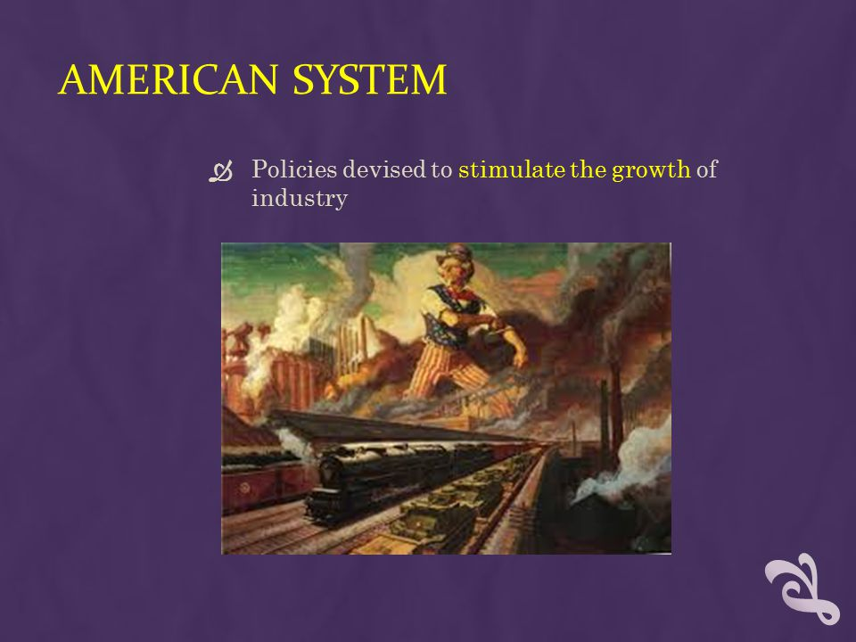 AMERICAN SYSTEM  Policies devised to stimulate the growth of industry