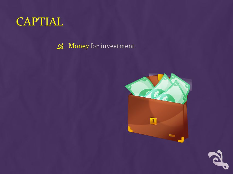 CAPTIAL  Money for investment