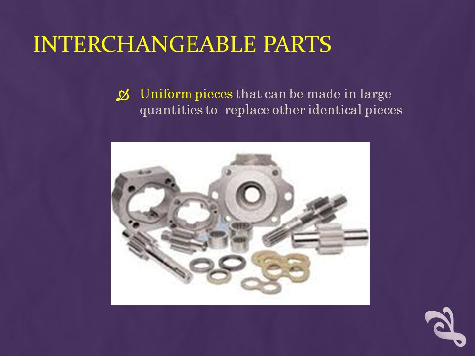 INTERCHANGEABLE PARTS  Uniform pieces that can be made in large quantities to replace other identical pieces