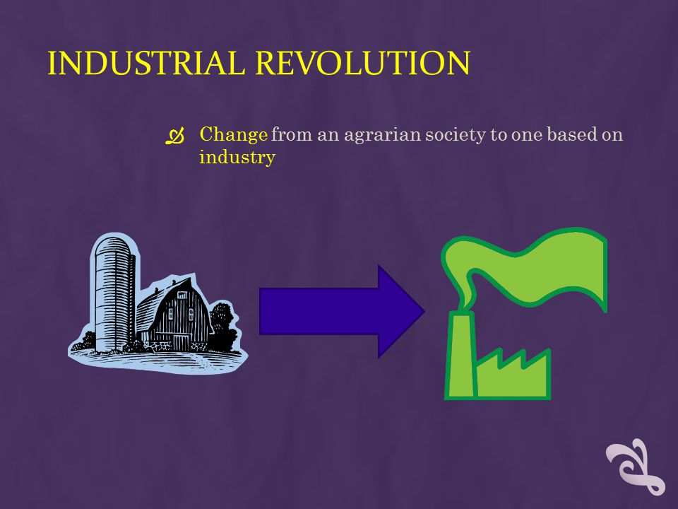 INDUSTRIAL REVOLUTION  Change from an agrarian society to one based on industry