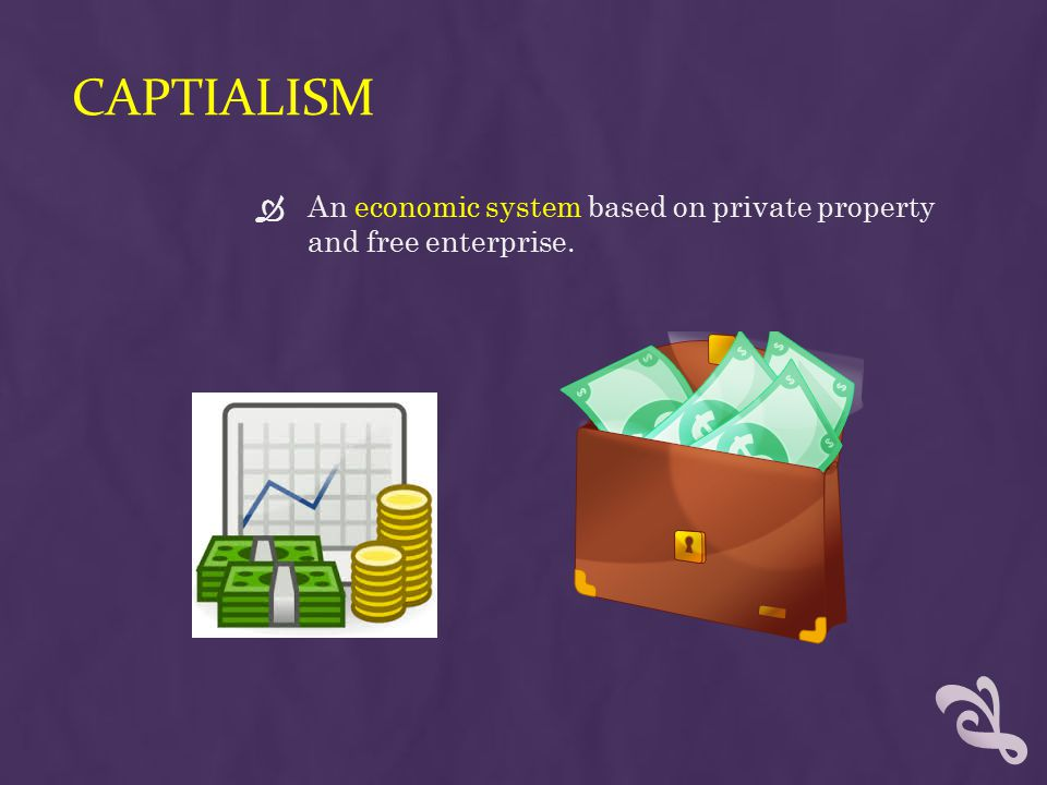 CAPTIALISM  An economic system based on private property and free enterprise.