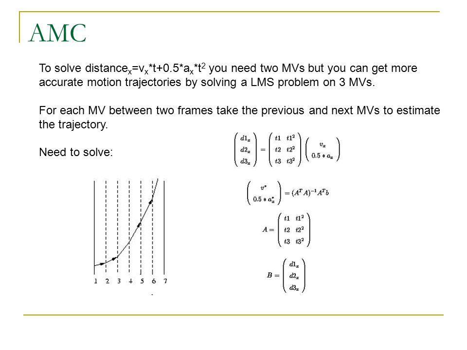 AMC To solve distance x =v x *t+0.5*a x *t 2 you need two MVs but you can get more accurate motion trajectories by solving a LMS problem on 3 MVs.