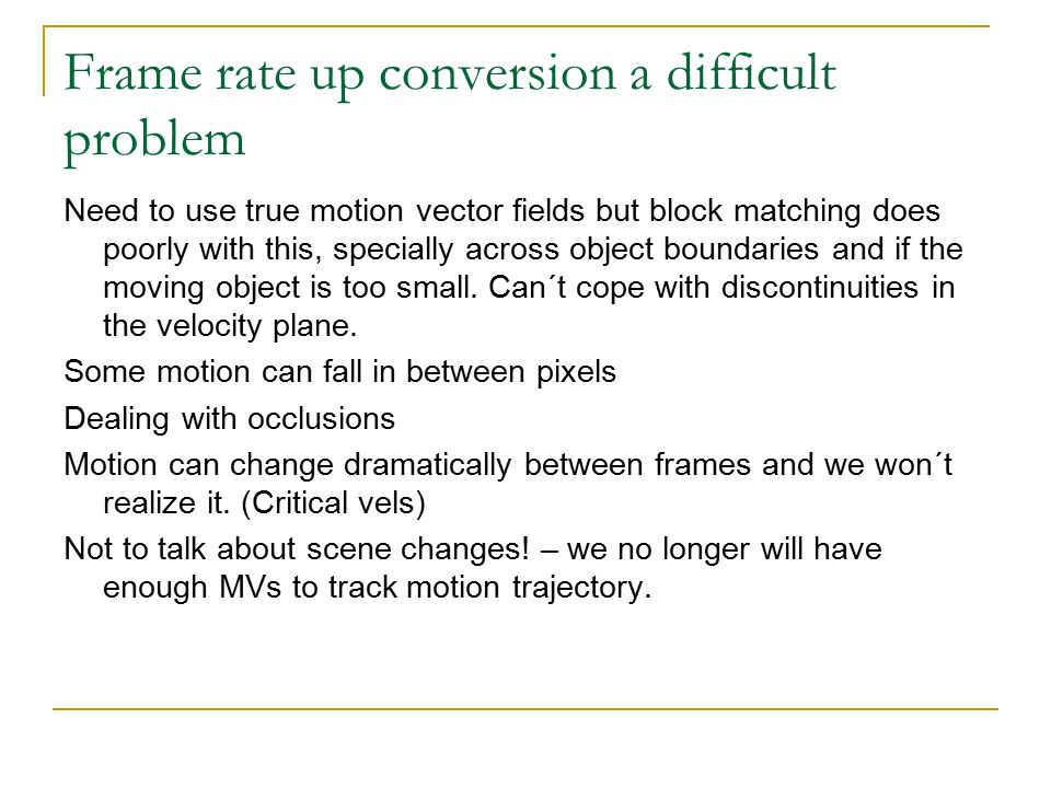 Frame rate up conversion a difficult problem Need to use true motion vector fields but block matching does poorly with this, specially across object b