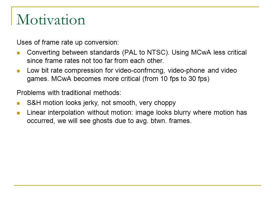 Motivation Uses of frame rate up conversion: Converting between standards (PAL to NTSC).