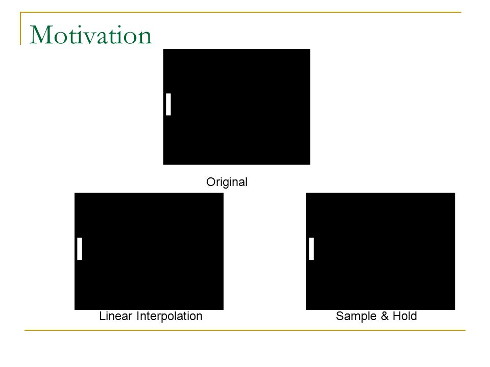 Motivation Original Linear InterpolationSample & Hold