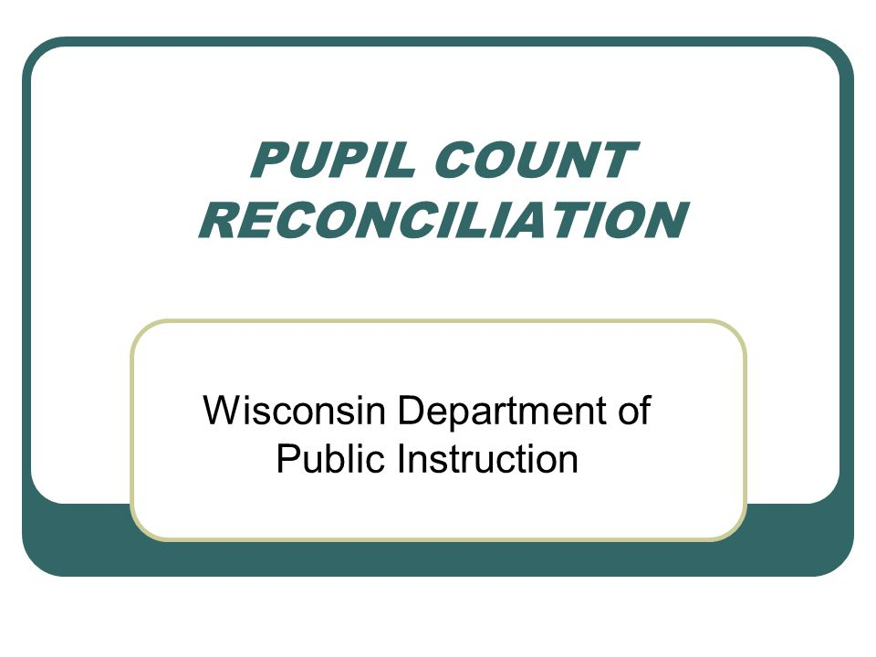 PUPIL COUNT RECONCILIATION Wisconsin Department of Public Instruction