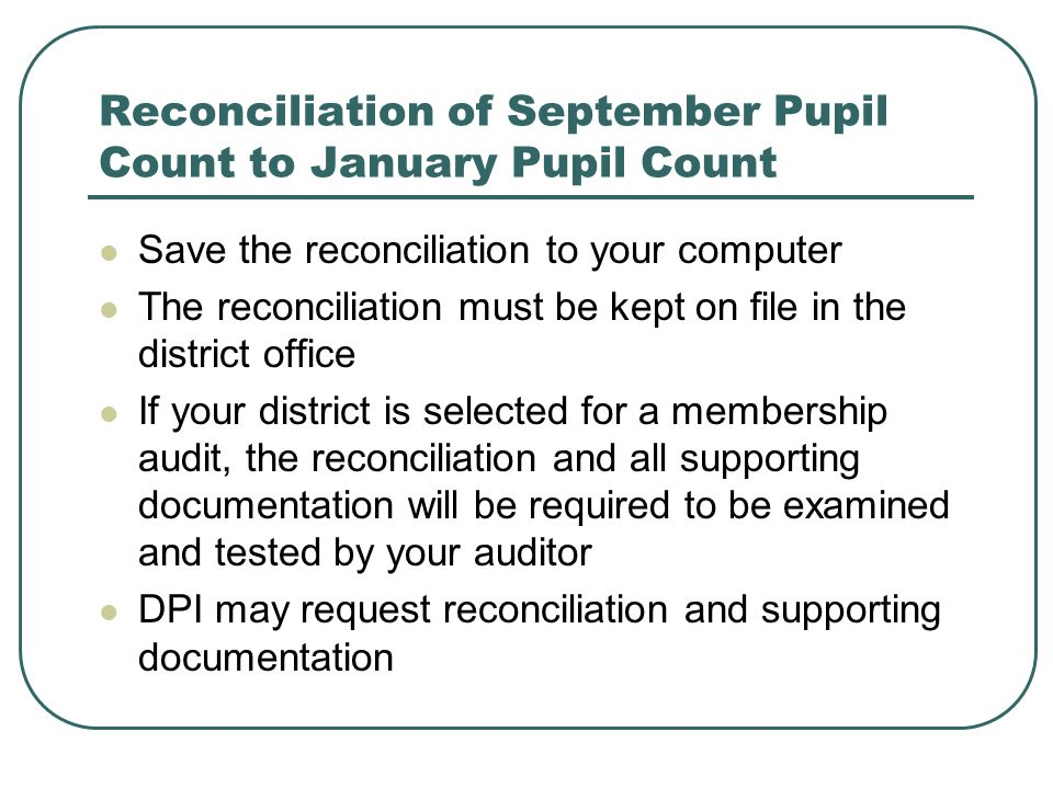 Reconciliation of September Pupil Count to January Pupil Count Save the reconciliation to your computer The reconciliation must be kept on file in the district office If your district is selected for a membership audit, the reconciliation and all supporting documentation will be required to be examined and tested by your auditor DPI may request reconciliation and supporting documentation
