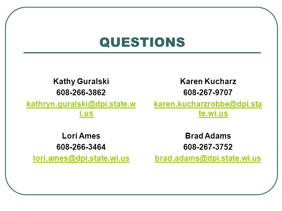 QUESTIONS Kathy Guralski 608-266-3862 kathryn.guralski@dpi.state.w i.us Lori Ames 608-266-3464 lori.ames@dpi.state.wi.us Karen Kucharz 608-267-9707 karen.kucharzrobbe@dpi.sta te.wi.us Brad Adams 608-267-3752 brad.adams@dpi.state.wi.us