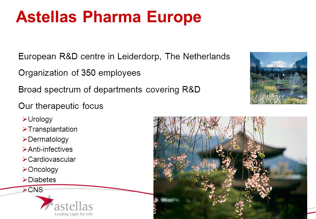 4 Astellas Pharma Europe European R&D centre in Leiderdorp, The Netherlands Organization of 350 employees Broad spectrum of departments covering R&D O