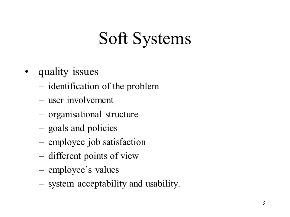 3 Soft Systems quality issues –identification of the problem –user involvement –organisational structure –goals and policies –employee job satisfaction –different points of view –employee's values –system acceptability and usability.