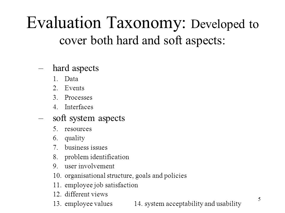 5 Evaluation Taxonomy: Developed to cover both hard and soft aspects: –hard aspects 1.Data 2.Events 3.Processes 4.Interfaces –soft system aspects 5.resources 6.quality 7.business issues 8.problem identification 9.user involvement 10.organisational structure, goals and policies 11.employee job satisfaction 12.different views 13.employee values 14.