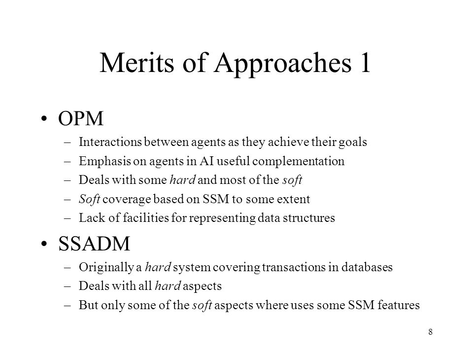 8 Merits of Approaches 1 OPM –Interactions between agents as they achieve their goals –Emphasis on agents in AI useful complementation –Deals with some hard and most of the soft –Soft coverage based on SSM to some extent –Lack of facilities for representing data structures SSADM –Originally a hard system covering transactions in databases –Deals with all hard aspects –But only some of the soft aspects where uses some SSM features