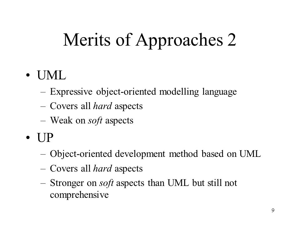 9 Merits of Approaches 2 UML –Expressive object-oriented modelling language –Covers all hard aspects –Weak on soft aspects UP –Object-oriented development method based on UML –Covers all hard aspects –Stronger on soft aspects than UML but still not comprehensive