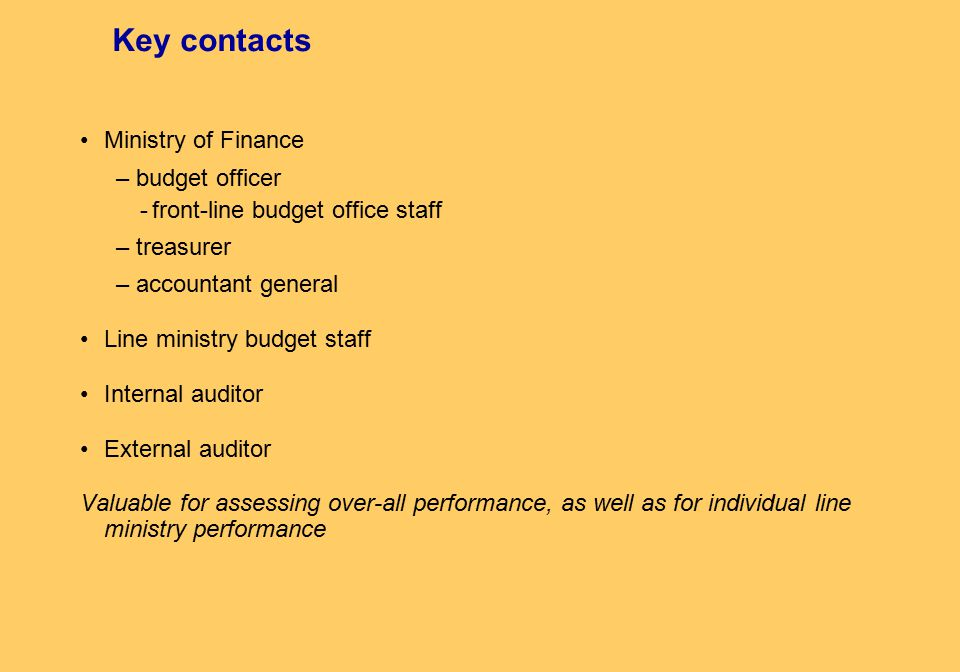 Key contacts Ministry of Finance – budget officer -front-line budget office staff – treasurer – accountant general Line ministry budget staff Internal auditor External auditor Valuable for assessing over-all performance, as well as for individual line ministry performance