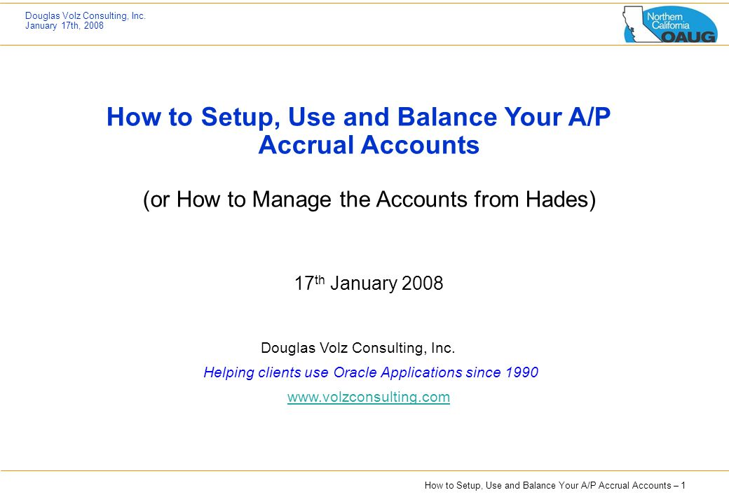 How to Setup, Use and Balance Your A/P Accrual Accounts – 1 Douglas Volz Consulting, Inc. January 17th, 2008 How to Setup, Use and Balance Your A/P Ac