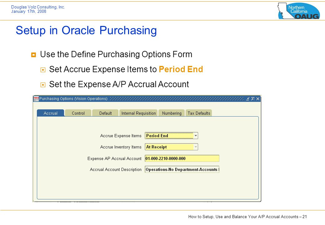 How to Setup, Use and Balance Your A/P Accrual Accounts – 21 Douglas Volz Consulting, Inc. January 17th, 2008 Setup in Oracle Purchasing  Use the Def