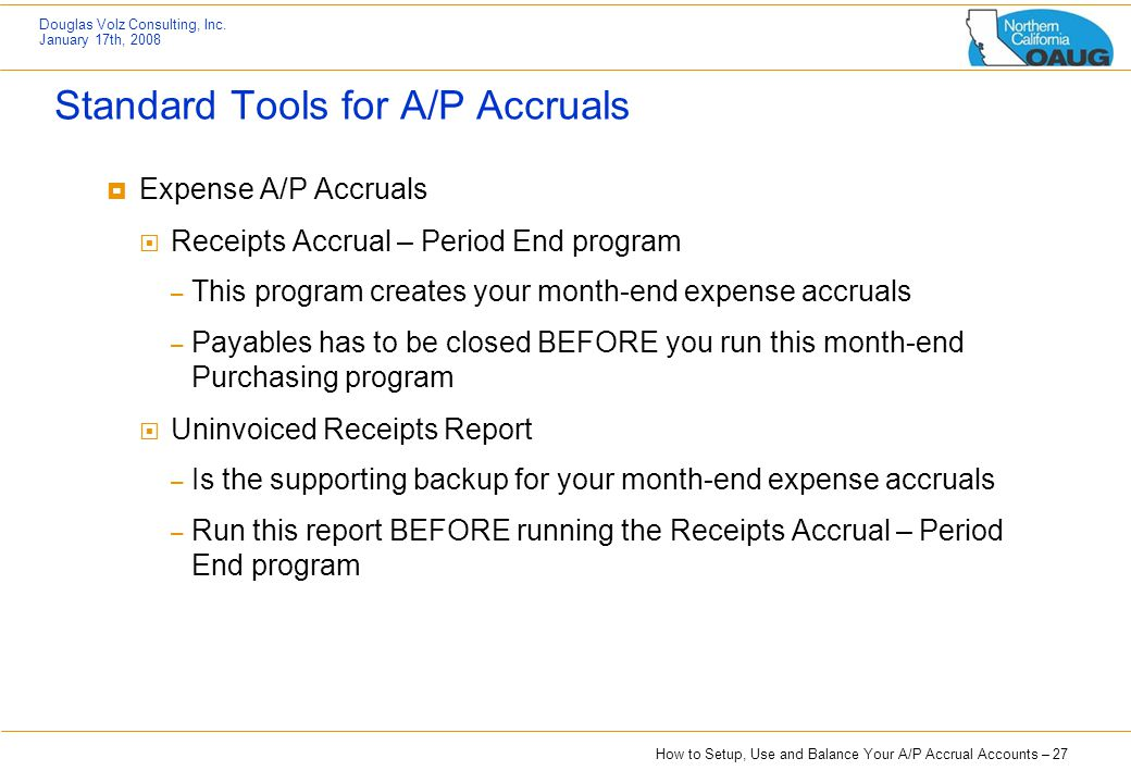 How to Setup, Use and Balance Your A/P Accrual Accounts – 27 Douglas Volz Consulting, Inc. January 17th, 2008 Standard Tools for A/P Accruals  Expens