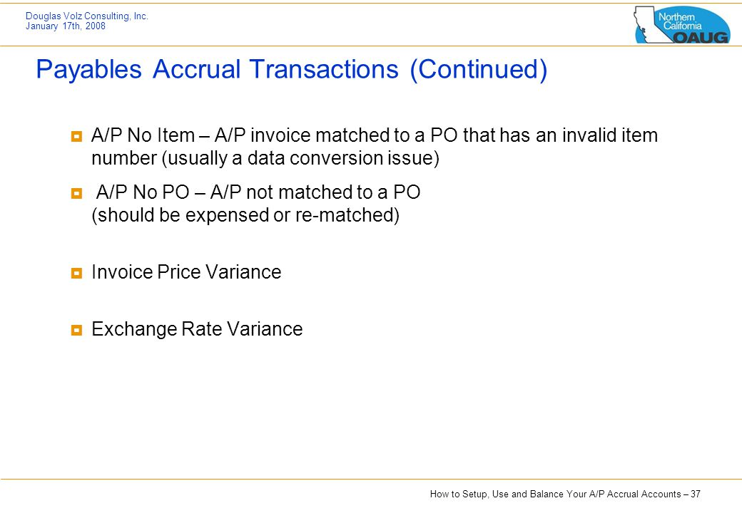 How to Setup, Use and Balance Your A/P Accrual Accounts – 37 Douglas Volz Consulting, Inc. January 17th, 2008 Payables Accrual Transactions (Continued