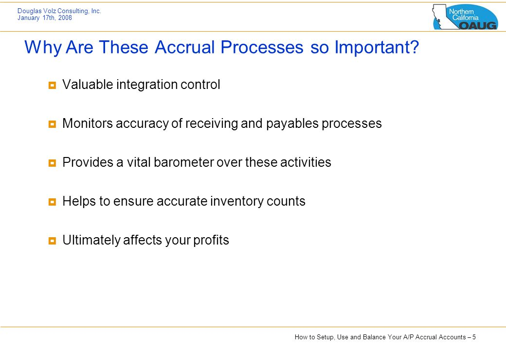 How to Setup, Use and Balance Your A/P Accrual Accounts – 5 Douglas Volz Consulting, Inc. January 17th, 2008 Why Are These Accrual Processes so Import