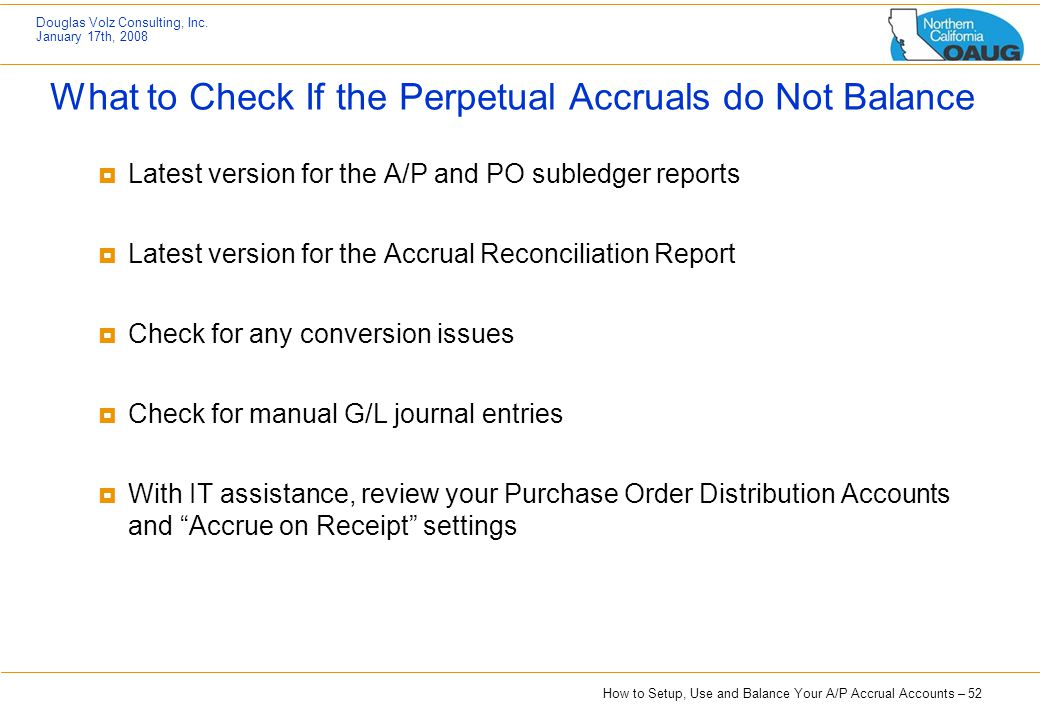 How to Setup, Use and Balance Your A/P Accrual Accounts – 52 Douglas Volz Consulting, Inc. January 17th, 2008 What to Check If the Perpetual Accruals