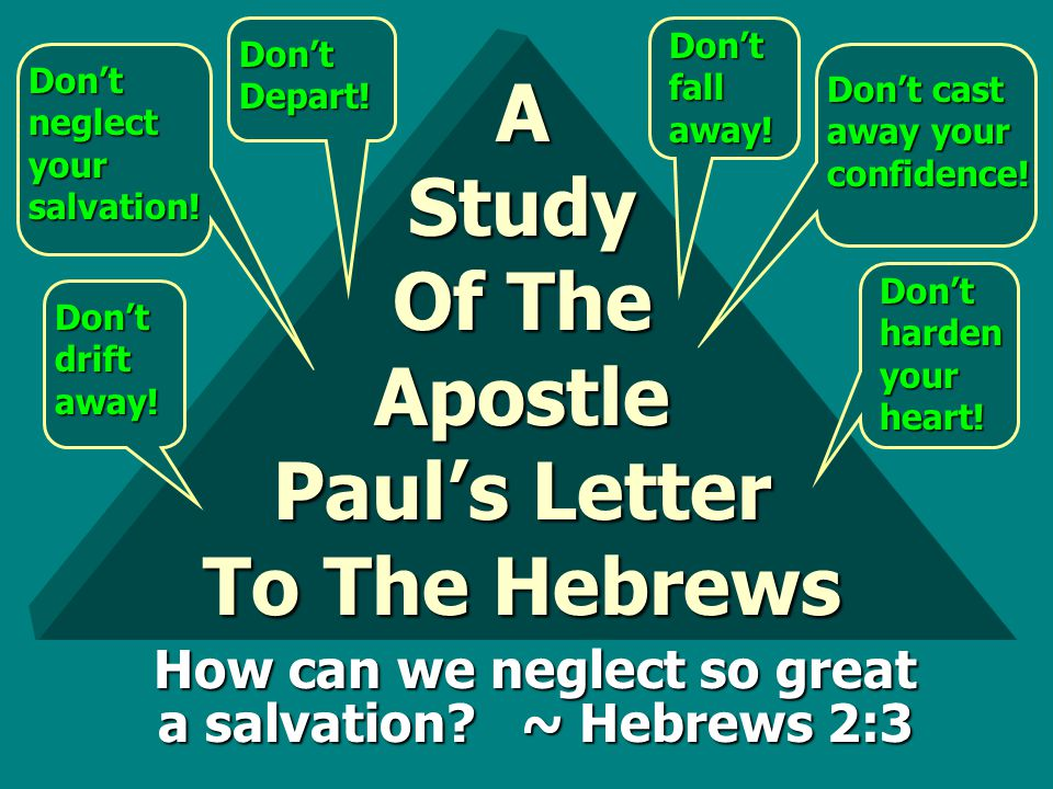 A Study Of The Apostle Paul's Letter To The Hebrews Don't drift away! Don't neglect your salvation! Don't Depart! Don't fall away! Don't cast away you