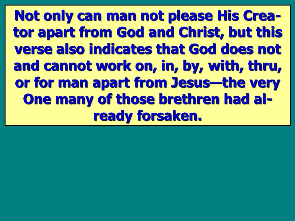 Not only can man not please His Crea- tor apart from God and Christ, but this verse also indicates that God does not and cannot work on, in, by, with,