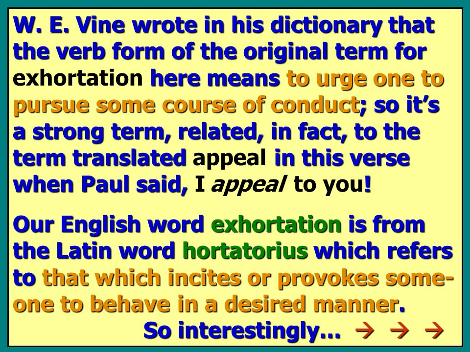 W. E. Vine wrote in his dictionary that the verb form of the original term for here means to urge one to pursue some course of conduct; so it's a stro