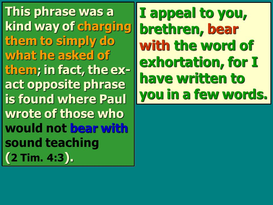 I appeal to you, brethren, bear with the word of exhortation, for I have written to you in a few words. This phrase was a kind way of charging them to