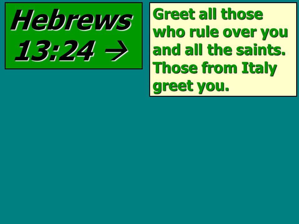 Greet all those who rule over you and all the saints. Those from Italy greet you. Hebrews 13:24 