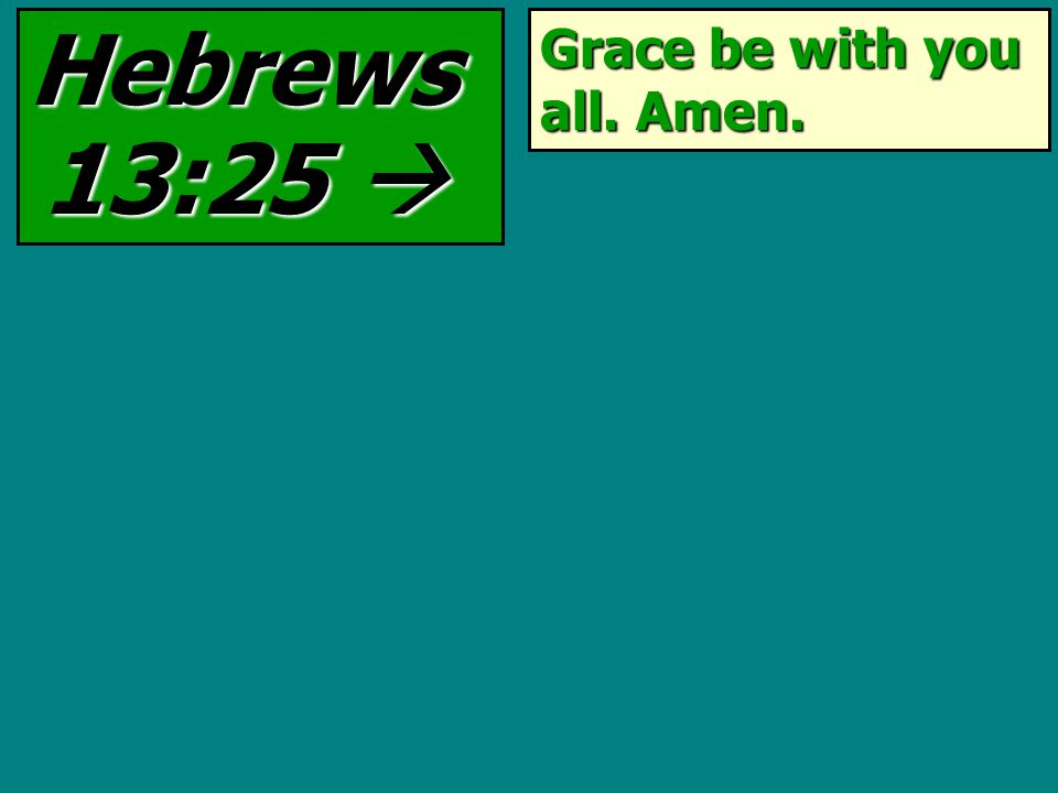 Grace be with you all. Amen. Hebrews 13:25 