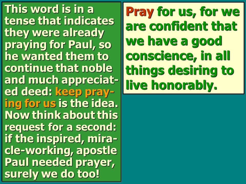 Pray for us, for we are confident that we have a good conscience, in all things desiring to live honorably. This word is in a tense that indicates the
