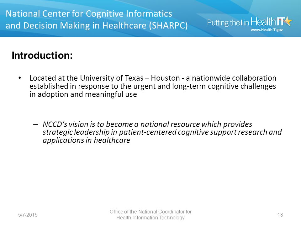 SHARPC 5/7/2015 Office of the National Coordinator for Health Information Technology 19 National Center for Cognitive Informatics and Decision Making in Healthcare (SHARPC) NCCD has a three part mission: Bring together an interdisciplinary team of researchers - biomedical and health informatics, cognitive science, computer science, clinical sciences, industrial and systems engineering, and health services – Focus on patient-centered cognitive support.
