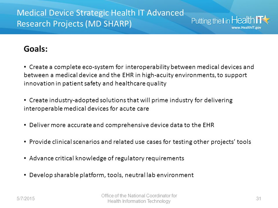 MD SHARO Accomplishments 5/7/201532 MD SHARP Accomplishments INDUSTRY ADOPTION Developed and implemented an Industry Adoption Work Plan, including analysis of clinical, provider, regulatory, and medical device industry barriers to adoption of medical device interoperability CLINICAL SCENARIOS Selected 4 high level Clinical Scenarios, in conjunction with leading US and international clinical and medical device industry experts: PCA Infusion Pump Safety Interlock Prepare ICU to Receive Post-Op Patient (after Cardiac Surgery) Use of Tele-health Devices in Hospital Integration of Data for Smart Alarms and Closed-Loop Medication Administration ARCHITECTURE REQUIREMENTS Developed detailed requirements for Safety, Reliability, Medical Record and Protected Health Information Created Medical Device Interface Data Sheets to collect sharable interface specifications from industry and hospitals Progress to date: Fall 2011 Office of the National Coordinator for Health Information Technology