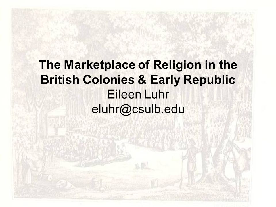 The Marketplace of Religion in the British Colonies & Early Republic Eileen Luhr eluhr@csulb.edu