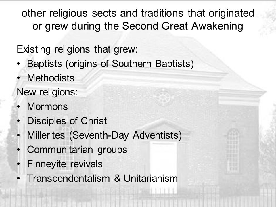 other religious sects and traditions that originated or grew during the Second Great Awakening Existing religions that grew: Baptists (origins of Southern Baptists) Methodists New religions: Mormons Disciples of Christ Millerites (Seventh-Day Adventists) Communitarian groups Finneyite revivals Transcendentalism & Unitarianism