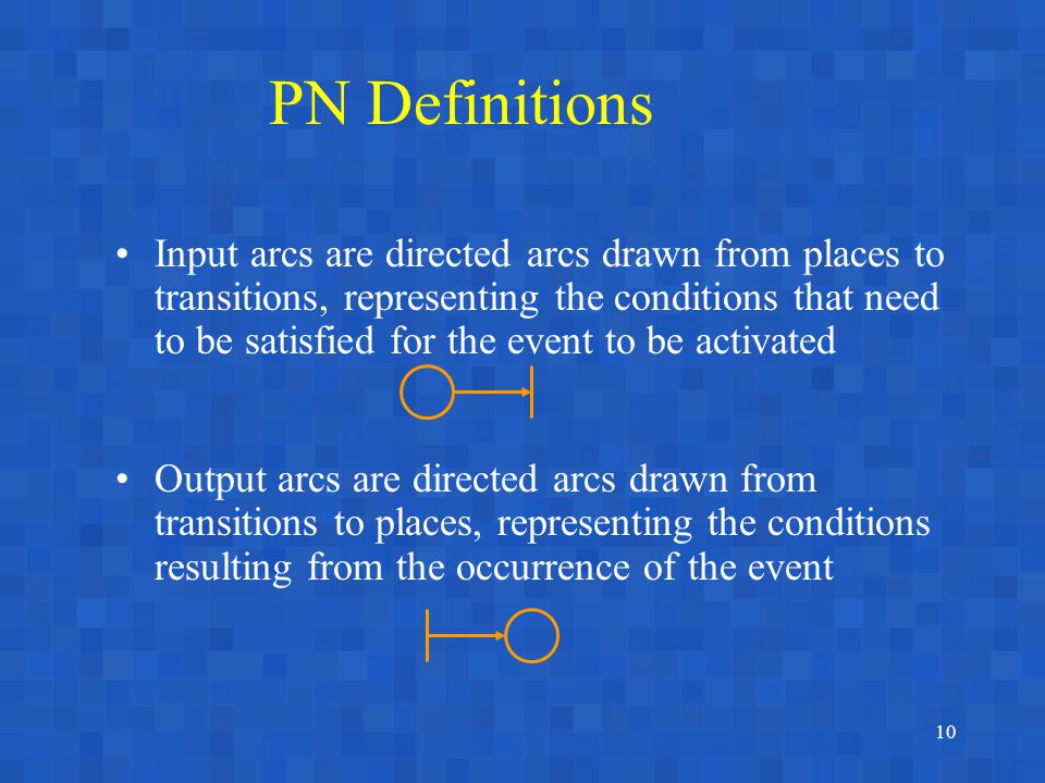 10 PN Definitions Input arcs are directed arcs drawn from places to transitions, representing the conditions that need to be satisfied for the event to be activated Output arcs are directed arcs drawn from transitions to places, representing the conditions resulting from the occurrence of the event