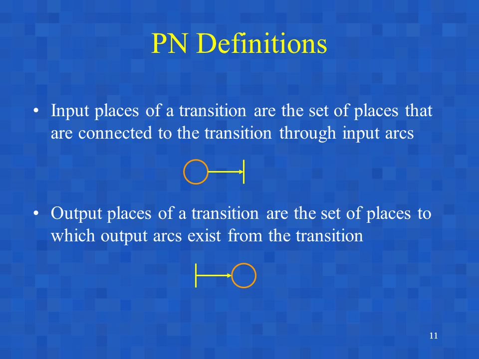 11 PN Definitions Input places of a transition are the set of places that are connected to the transition through input arcs Output places of a transition are the set of places to which output arcs exist from the transition