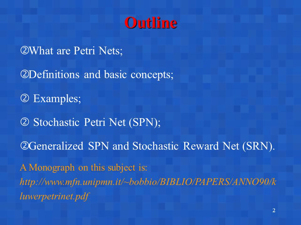 2 Outline ' What are Petri Nets; ' Definitions and basic concepts;  Examples;  Stochastic Petri Net (SPN); ' Generalized SPN and Stochastic Reward Net (SRN).