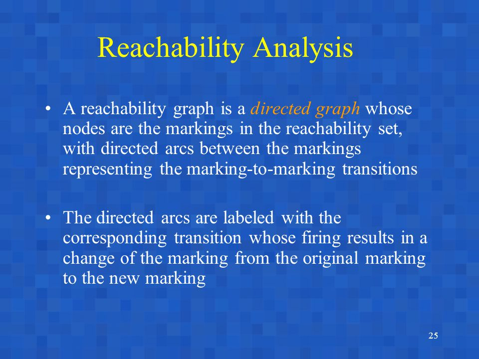 25 Reachability Analysis A reachability graph is a directed graph whose nodes are the markings in the reachability set, with directed arcs between the