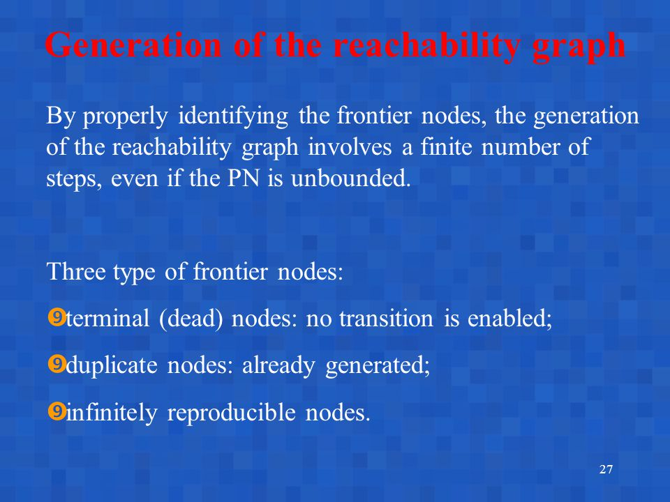 27 Generation of the reachability graph By properly identifying the frontier nodes, the generation of the reachability graph involves a finite number of steps, even if the PN is unbounded.