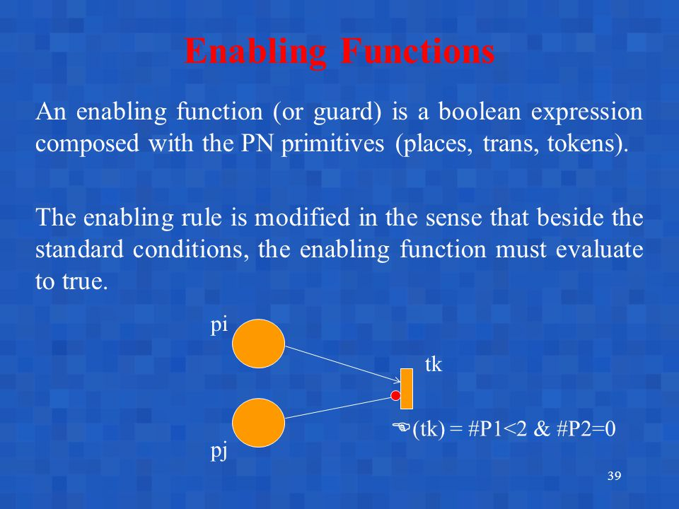 39 Enabling Functions An enabling function (or guard) is a boolean expression composed with the PN primitives (places, trans, tokens).