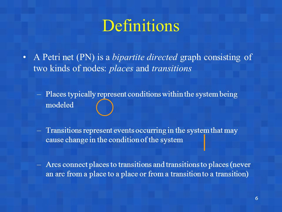 6 Definitions A Petri net (PN) is a bipartite directed graph consisting of two kinds of nodes: places and transitions –Places typically represent conditions within the system being modeled –Transitions represent events occurring in the system that may cause change in the condition of the system –Arcs connect places to transitions and transitions to places (never an arc from a place to a place or from a transition to a transition)